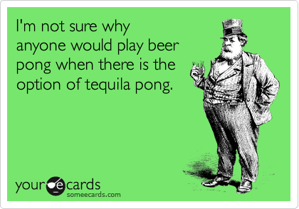 I'm not sure why anyone would play beer pong when there is the option of tequila pong.