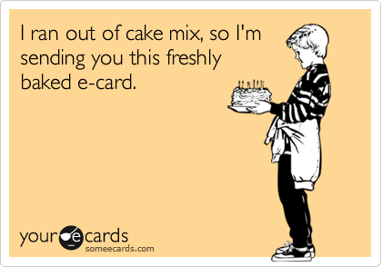 I ran out of cake mix, so I'm sending you this freshly baked e-card.