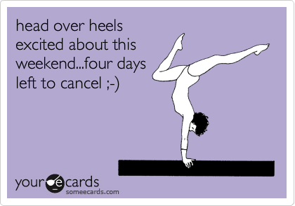 head over heels excited about this weekend...four days left to cancel ;-%29