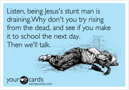 Listen, being Jesus's stunt man is draining.Why don't you try rising from the dead, and see if you make it to school the next day. Then we'll talk.