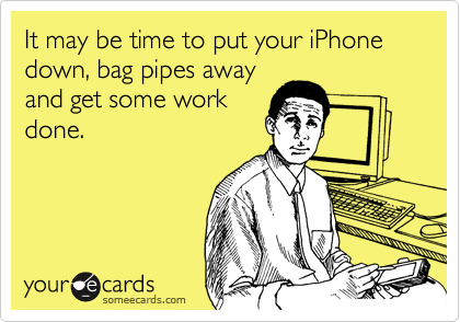 It may be time to put your iPhone down, bag pipes away and get some work done.