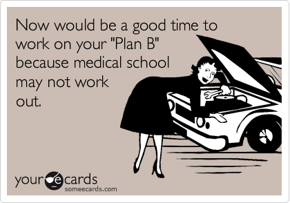"""Now would be a good time to work on your """"Plan B"""" because medical school may not work out."""