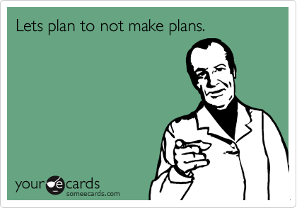 Lets plan to not make plans.