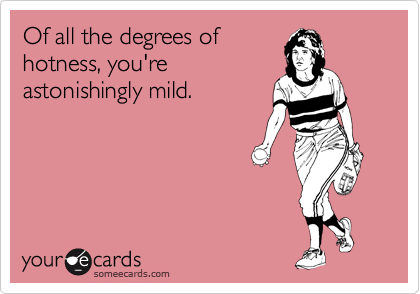 Of all the degrees of hotness, you're  astonishingly mild.