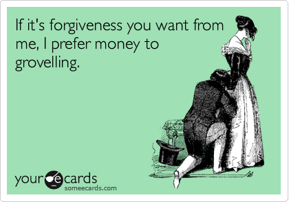 If it's forgiveness you want from me, I prefer money to grovelling.