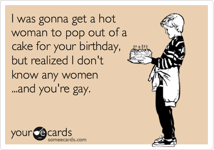 I was gonna get a hot woman to pop out of a  cake for your birthday, but realized I don't  know any women ...and you're gay.