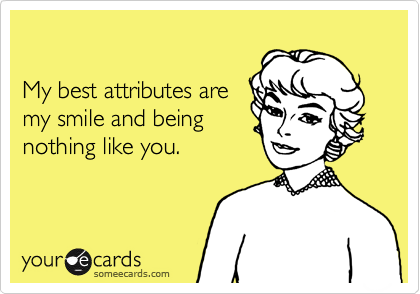 My best attributes are my smile and being nothing like you.