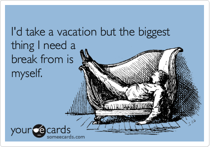 I'd take a vacation but the biggest thing I need a break from is myself.
