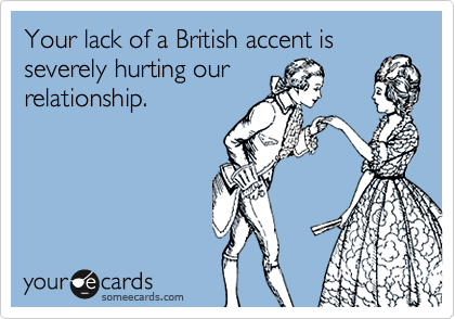 Your lack of a British accent is severely hurting our relationship.
