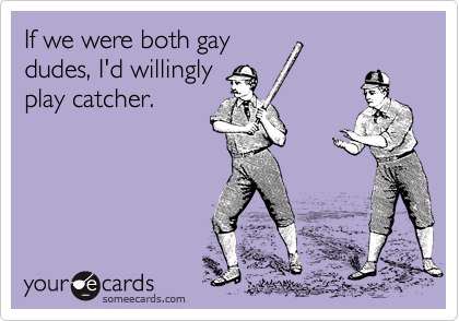 If we were both gay dudes, I'd willingly play catcher.