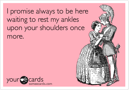 I promise always to be here waiting to rest my ankles upon your shoulders once more.