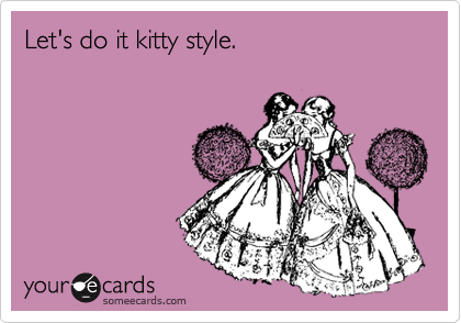 Let's do it kitty style.