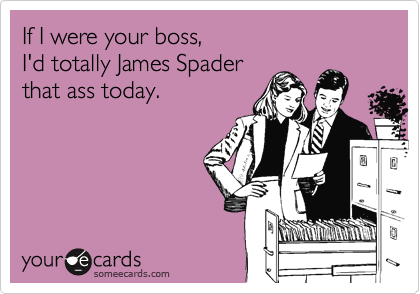 If I were your boss,   I'd totally James Spader  that ass today.