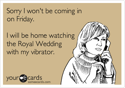 Sorry I won't be coming in on Friday.  I will be home watching the Royal Wedding with my vibrator.