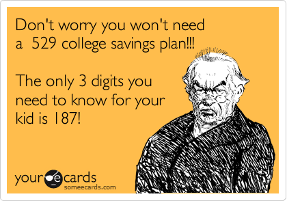 Don't worry you won't need  a  529 college savings plan!!!    The only 3 digits you need to know for your  kid is 187!