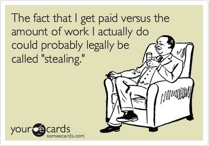 "The fact that I get paid versus the amount of work I actually do could probably legally be called ""stealing."""