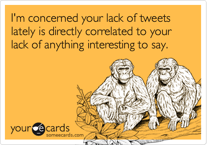 I'm concerned your lack of tweets  lately is directly correlated to your lack of anything interesting to say.