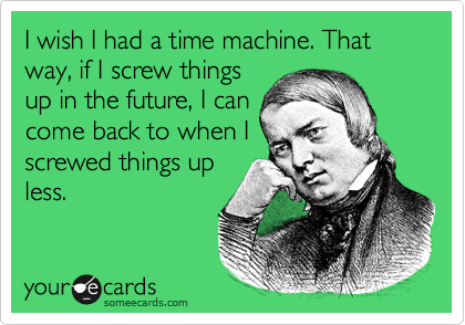 I wish I had a time machine. That way, if I screw things up in the future, I can come back to when I screwed things up less.