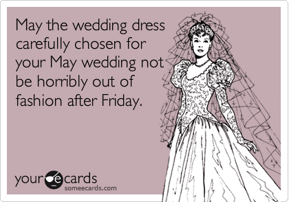 May the wedding dress carefully chosen for  your May wedding not be horribly out of fashion after Friday.