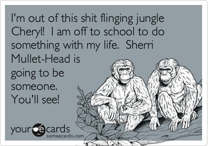 I'm out of this shit flinging jungle Cheryl!  I am off to school to do something with my life.  Sherri Mullet-Head is going to be someone.  You'll see!