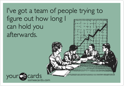 I've got a team of people trying to figure out how long I can hold you afterwards.