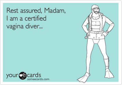 Rest assured, Madam, I am a certified  vagina diver...