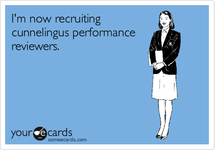 I'm now recruiting cunnelingus performance reviewers.