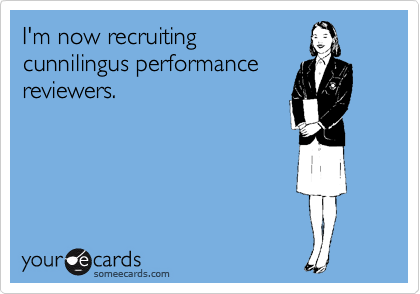 I'm now recruiting cunnilingus performance reviewers.