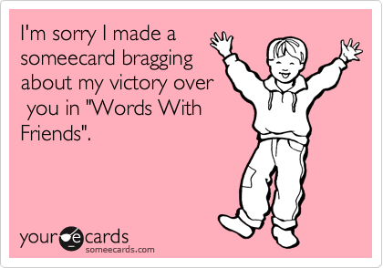 """I'm sorry I made a someecard bragging about my victory over  you in """"Words With Friends""""."""