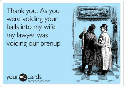 Thank you. As you were voiding your balls into my wife,  my lawyer was  voiding our prenup.