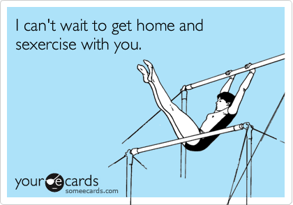 I can't wait to get home and sexercise with you.