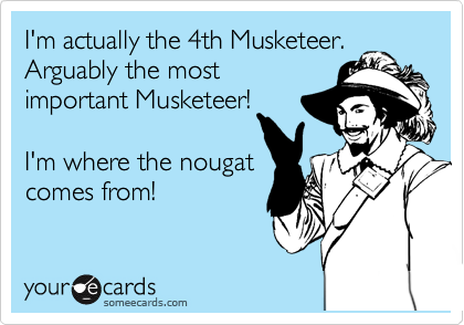 I'm actually the 4th Musketeer. Arguably the most important Musketeer!  I'm where the nougat comes from!