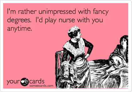 I'm rather unimpressed with fancy degrees.  I'd play nurse with you anytime.