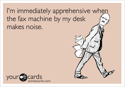 I'm immediately apprehensive when the fax machine by my desk  makes noise.