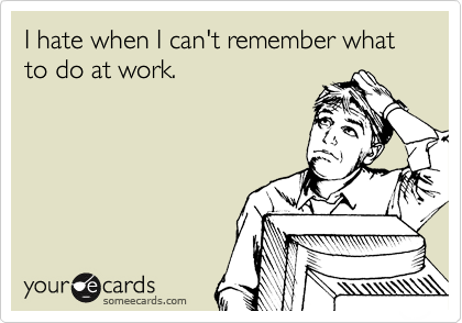 I hate when I can't remember what to do at work.