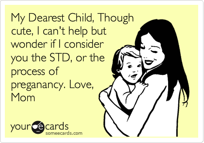 My Dearest Child, Though cute, I can't help but wonder if I consider you the STD, or the process of preganancy. Love, Mom