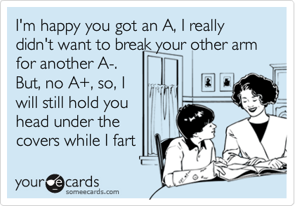 I'm happy you got an A, I really didn't want to break your other arm for another A-. But, no A+, so, I will still hold you head under the covers while I fart