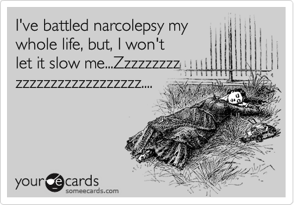 I've battled narcolepsy my whole life, but, I won't let it slow me...Zzzzzzzzz zzzzzzzzzzzzzzzzzz....