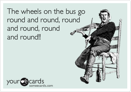 The wheels on the bus go round and round, round and round, round and round!!