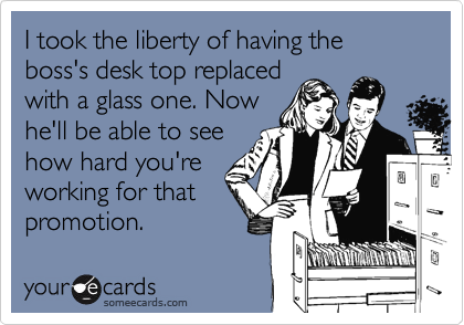 I took the liberty of having the boss's desk top replaced with a glass one. Now he'll be able to see how hard you're working for that promotion.