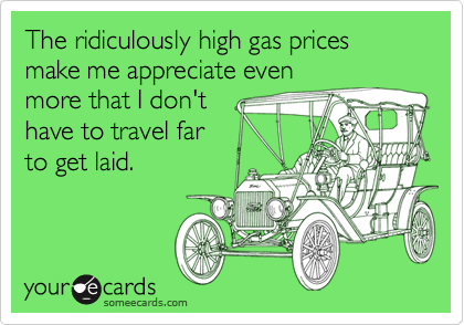 The ridiculously high gas prices make me appreciate even more that I don't have to travel far to get laid.