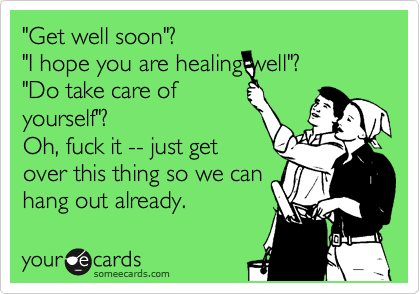 """Get well soon""? ""I hope you are healing well""? ""Do take care of yourself""? Oh, fuck it -- just get over this thing so we can hang out already."