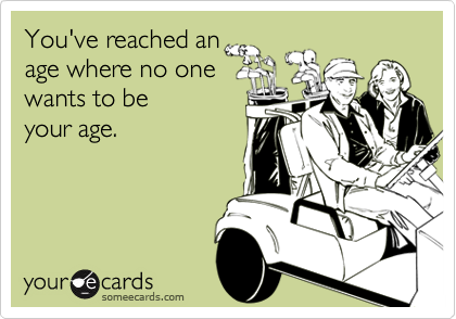 You've reached an age where no one wants to be  your age.