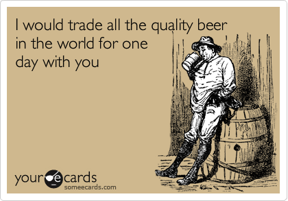 I would trade all the quality beer in the world for one day with you