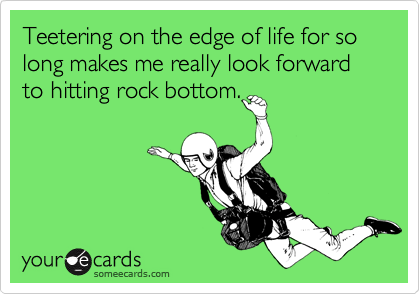Teetering on the edge of life for so long makes me really look forward to hitting rock bottom.