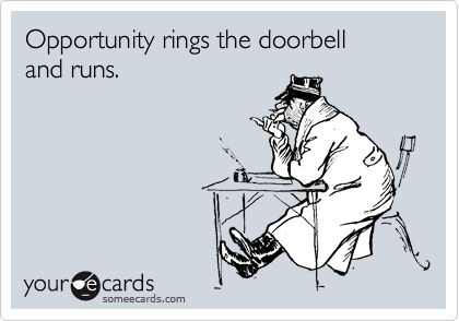 Opportunity rings the doorbell  and runs.