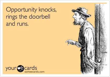 Opportunity knocks, rings the doorbell and runs.
