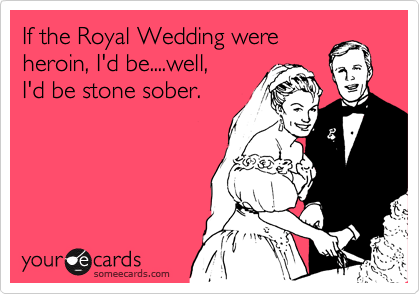 If the Royal Wedding were heroin, I'd be....well, I'd be stone sober.
