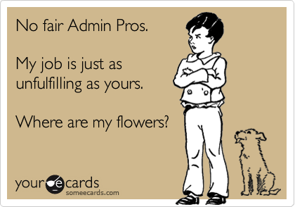 No fair Admin Pros.  My job is just as unfulfilling as yours.  Where are my flowers?