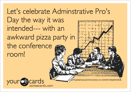 Let's celebrate Adminstrative Pro's Day the way it was intended--- with an awkward pizza party in the conference room!